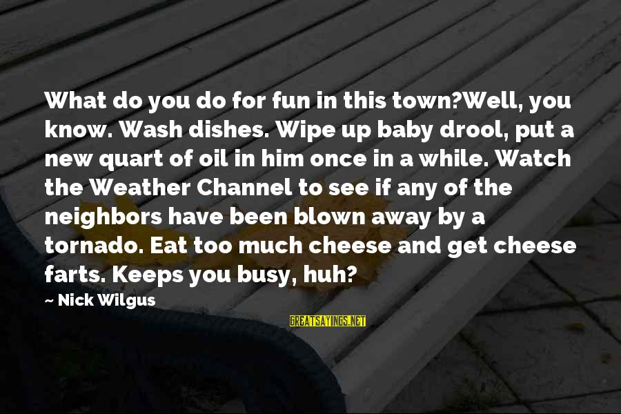 Tornado's Sayings By Nick Wilgus: What do you do for fun in this town?Well, you know. Wash dishes. Wipe up