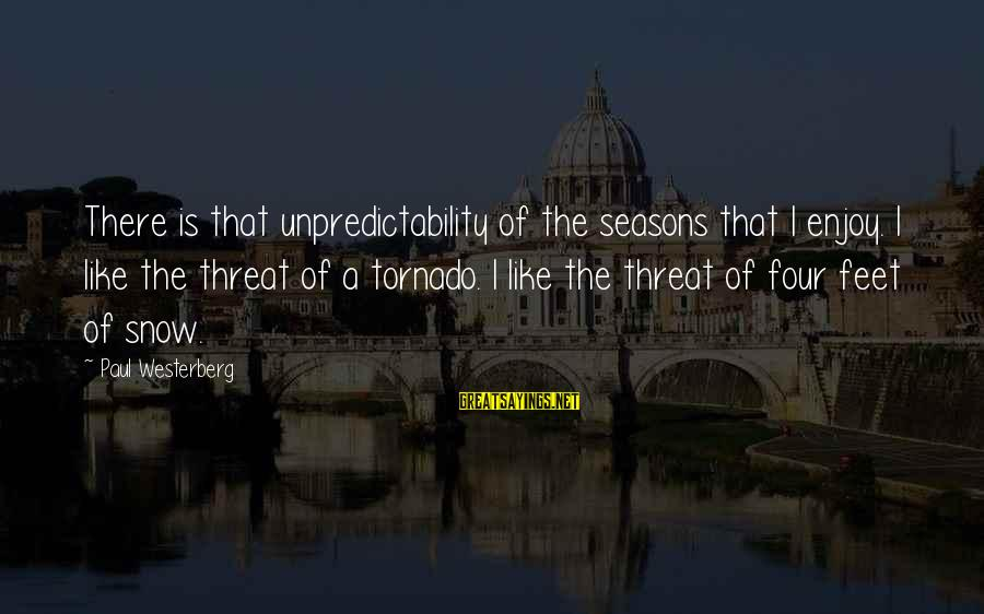 Tornado's Sayings By Paul Westerberg: There is that unpredictability of the seasons that I enjoy. I like the threat of