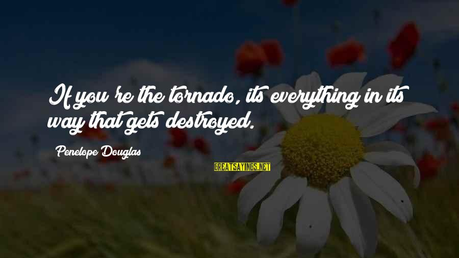 Tornado's Sayings By Penelope Douglas: If you're the tornado, its everything in its way that gets destroyed.