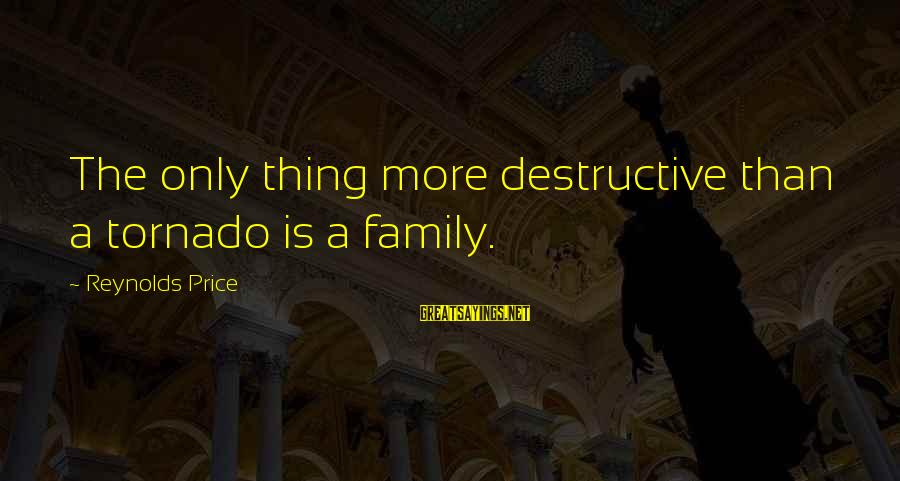 Tornado's Sayings By Reynolds Price: The only thing more destructive than a tornado is a family.