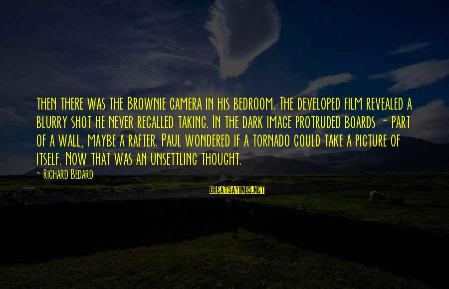 Tornado's Sayings By Richard Bedard: then there was the Brownie camera in his bedroom. The developed film revealed a blurry