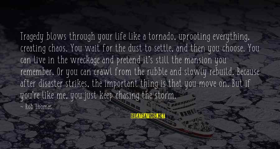 Tornado's Sayings By Rob Thomas: Tragedy blows through your life like a tornado, uprooting everything, creating chaos. You wait for