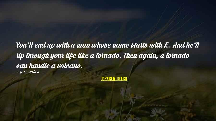 Tornado's Sayings By S.E. Jakes: You'll end up with a man whose name starts with E. And he'll rip through