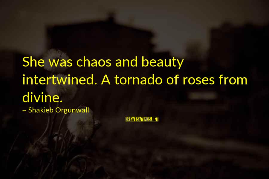 Tornado's Sayings By Shakieb Orgunwall: She was chaos and beauty intertwined. A tornado of roses from divine.