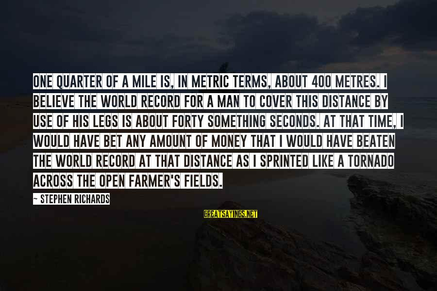 Tornado's Sayings By Stephen Richards: One quarter of a mile is, in metric terms, about 400 metres. I believe the