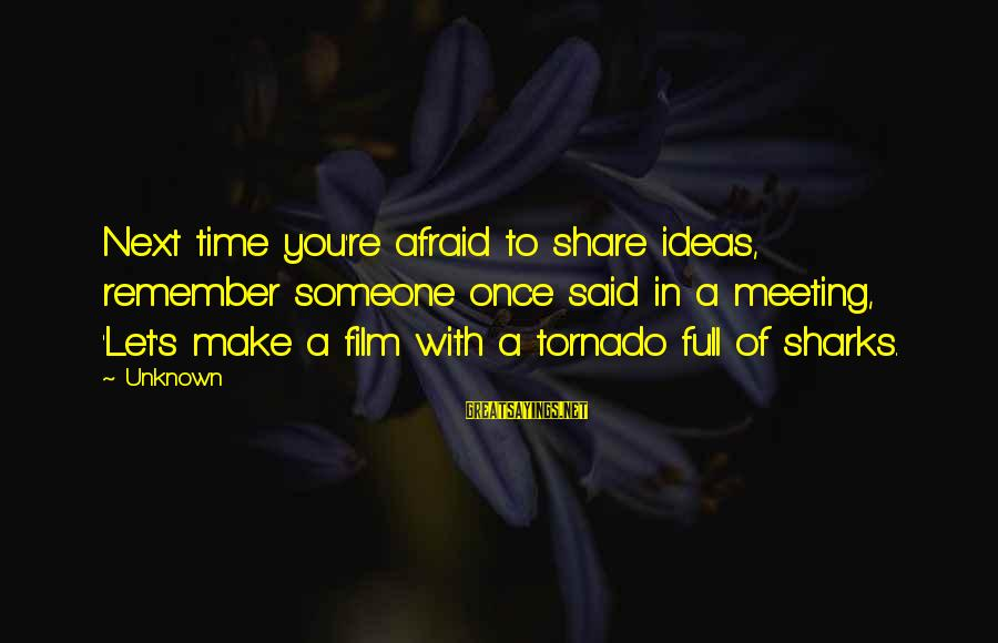 Tornado's Sayings By Unknown: Next time you're afraid to share ideas, remember someone once said in a meeting, 'Let's