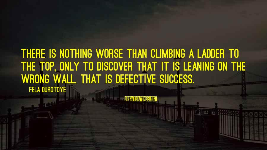 Tortuously Sayings By Fela Durotoye: There is nothing worse than climbing a ladder to the top, only to discover that