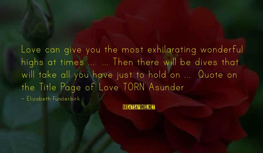 Torus Sayings By Elizabeth Funderbirk: Love can give you the most exhilarating wonderful highs at times ... ... Then there