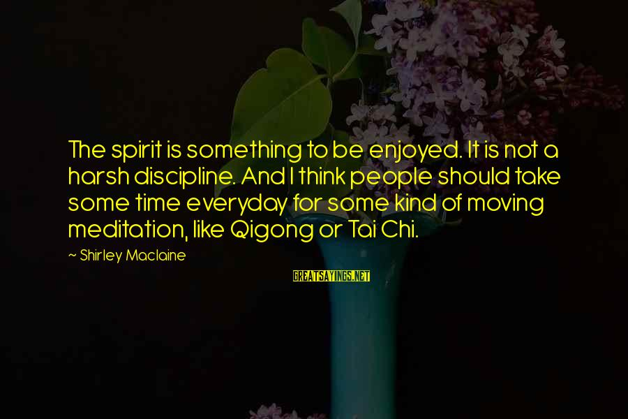 Torus Sayings By Shirley Maclaine: The spirit is something to be enjoyed. It is not a harsh discipline. And I