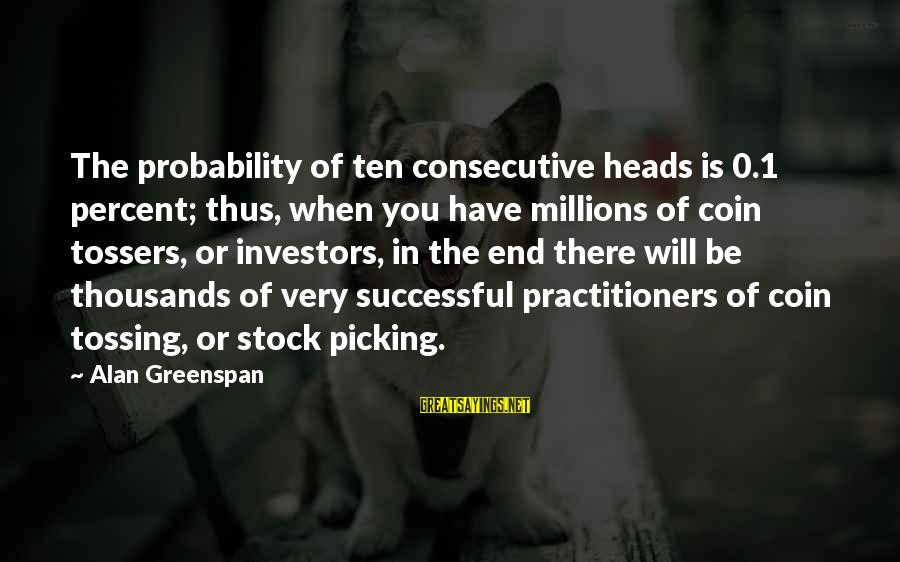 Tossing Sayings By Alan Greenspan: The probability of ten consecutive heads is 0.1 percent; thus, when you have millions of