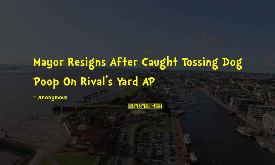 Tossing Sayings By Anonymous: Mayor Resigns After Caught Tossing Dog Poop On Rival's Yard AP