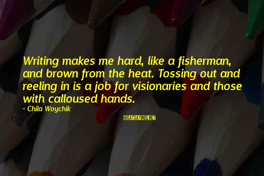 Tossing Sayings By Chila Woychik: Writing makes me hard, like a fisherman, and brown from the heat. Tossing out and
