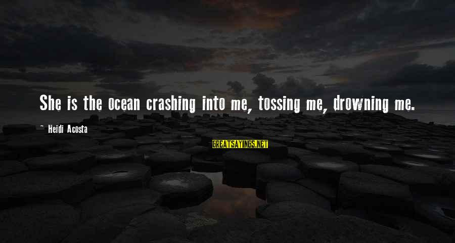 Tossing Sayings By Heidi Acosta: She is the ocean crashing into me, tossing me, drowning me.