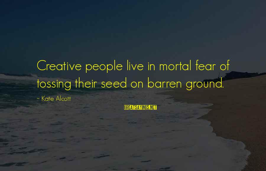Tossing Sayings By Kate Alcott: Creative people live in mortal fear of tossing their seed on barren ground.