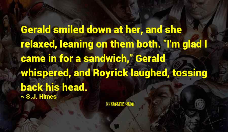 "Tossing Sayings By S.J. Himes: Gerald smiled down at her, and she relaxed, leaning on them both. ""I'm glad I"