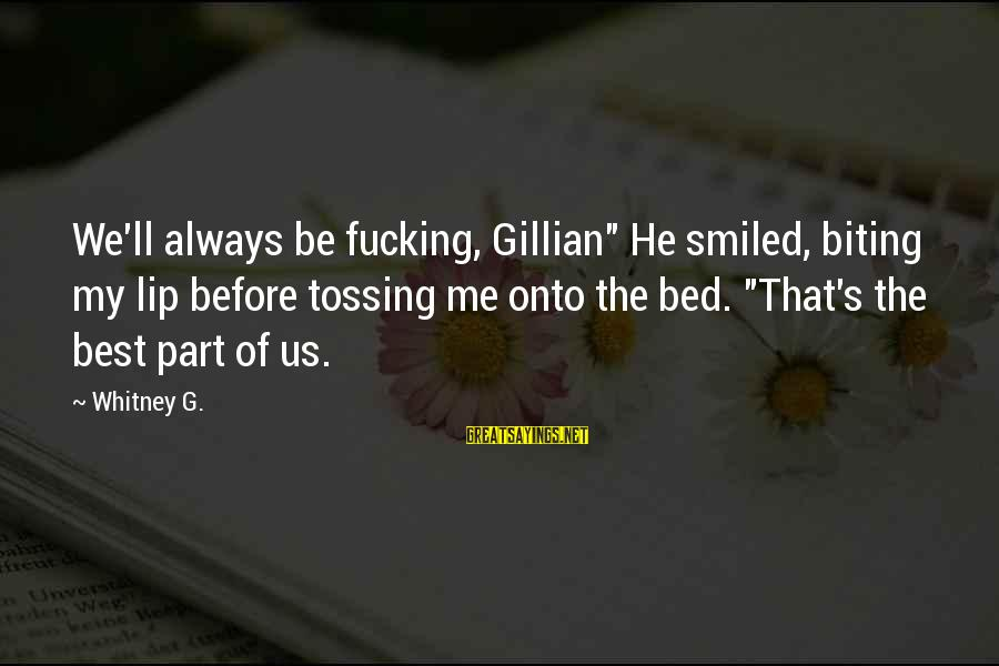 "Tossing Sayings By Whitney G.: We'll always be fucking, Gillian"" He smiled, biting my lip before tossing me onto the"