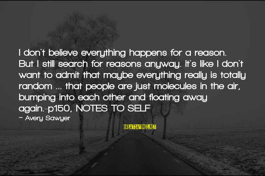 Totally Random Sayings By Avery Sawyer: I don't believe everything happens for a reason. But I still search for reasons anyway.