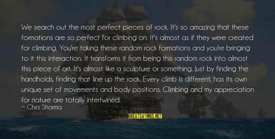 Totally Random Sayings By Chris Sharma: We search out the most perfect pieces of rock. It's so amazing that these formations