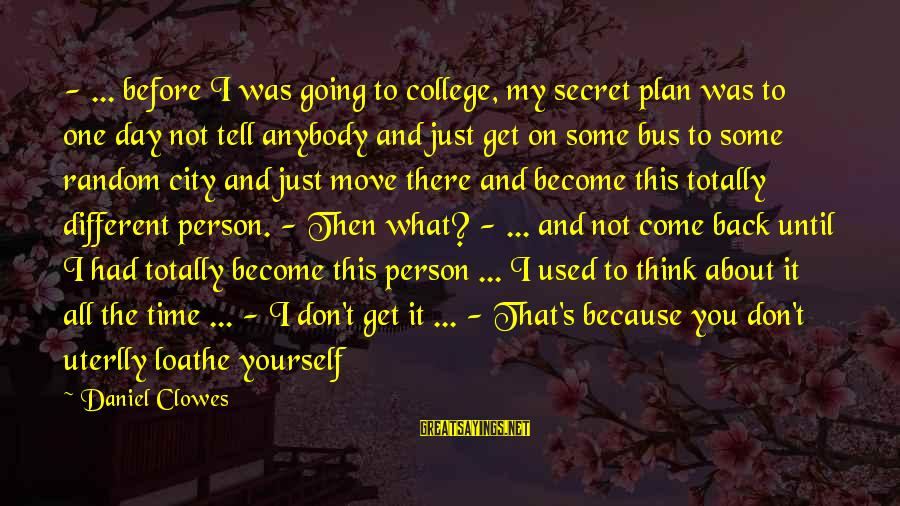 Totally Random Sayings By Daniel Clowes: - ... before I was going to college, my secret plan was to one day