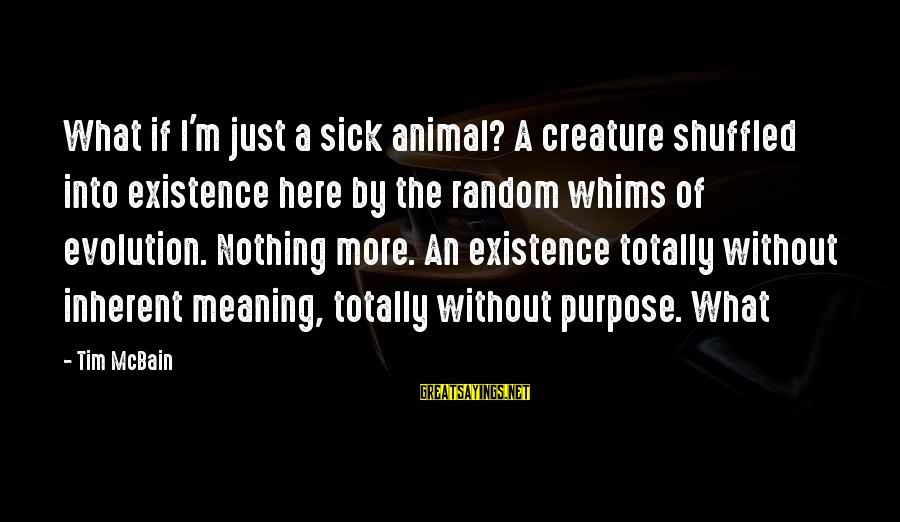 Totally Random Sayings By Tim McBain: What if I'm just a sick animal? A creature shuffled into existence here by the