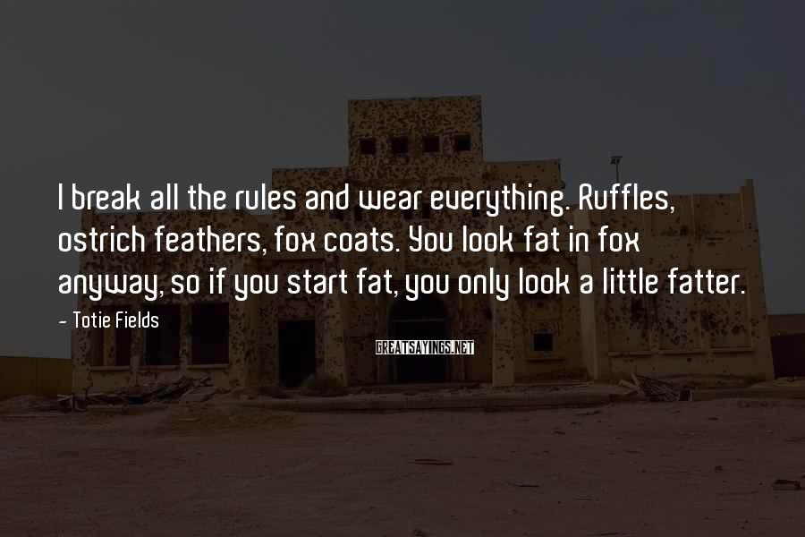 Totie Fields Sayings: I break all the rules and wear everything. Ruffles, ostrich feathers, fox coats. You look