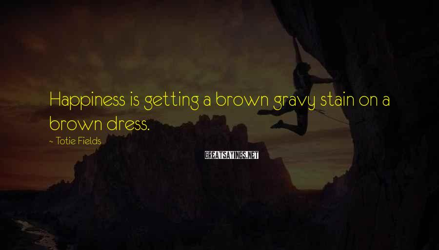 Totie Fields Sayings: Happiness is getting a brown gravy stain on a brown dress.