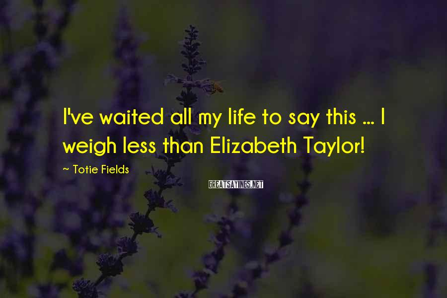 Totie Fields Sayings: I've waited all my life to say this ... I weigh less than Elizabeth Taylor!