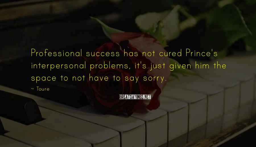 Toure Sayings: Professional success has not cured Prince's interpersonal problems, it's just given him the space to