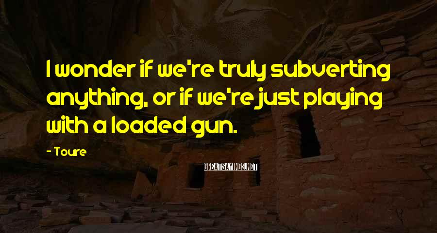 Toure Sayings: I wonder if we're truly subverting anything, or if we're just playing with a loaded