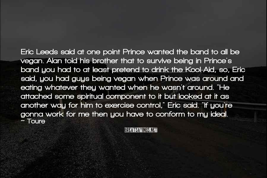 Toure Sayings: Eric Leeds said at one point Prince wanted the band to all be vegan. Alan