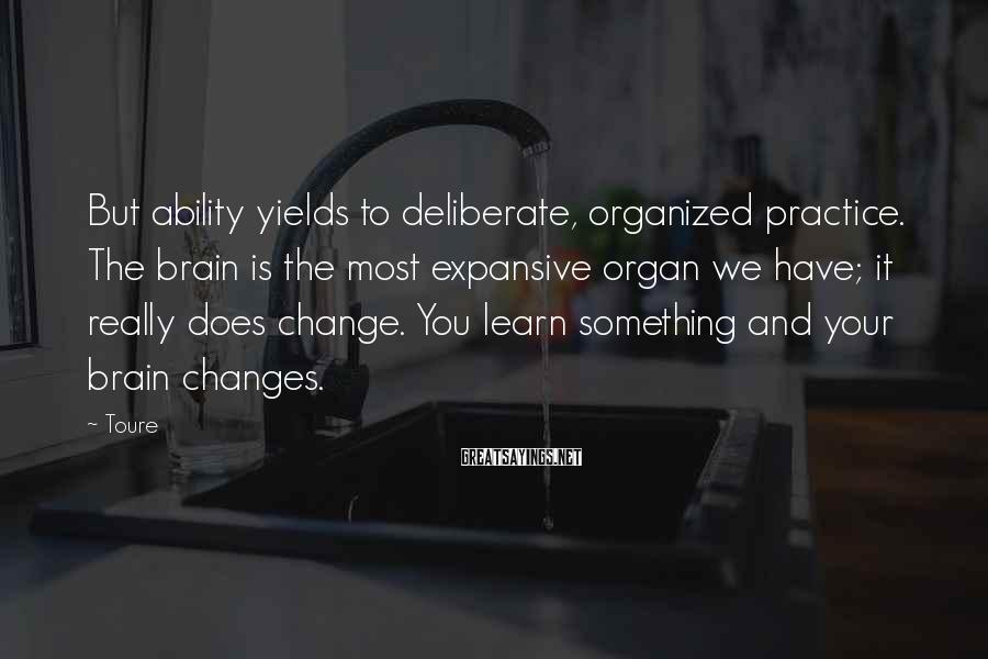 Toure Sayings: But ability yields to deliberate, organized practice. The brain is the most expansive organ we
