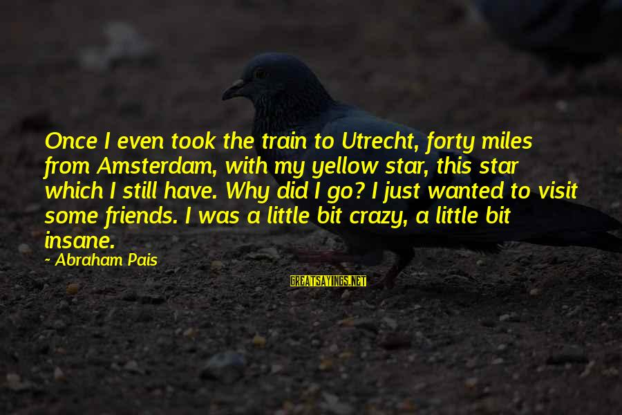 Toyal Sayings By Abraham Pais: Once I even took the train to Utrecht, forty miles from Amsterdam, with my yellow