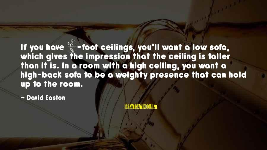 Toyal Sayings By David Easton: If you have 8-foot ceilings, you'll want a low sofa, which gives the impression that