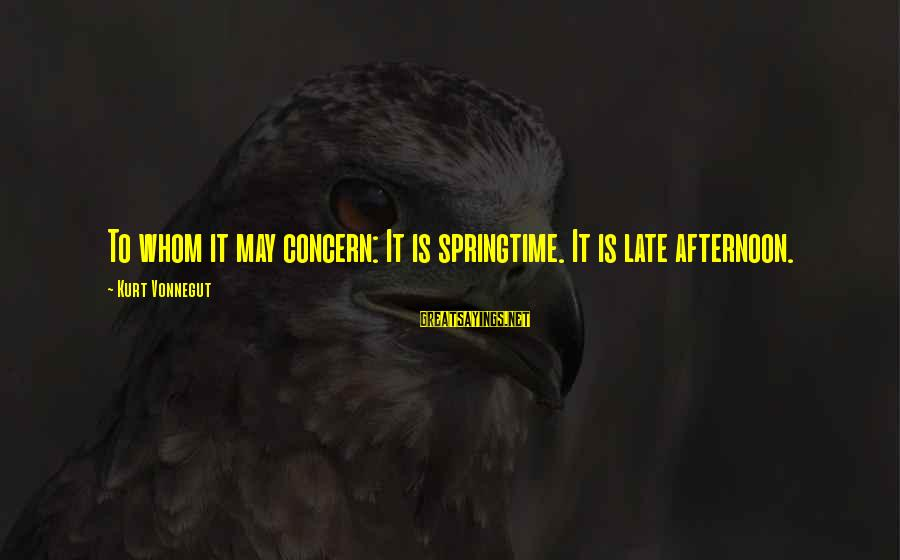Toyal Sayings By Kurt Vonnegut: To whom it may concern: It is springtime. It is late afternoon.