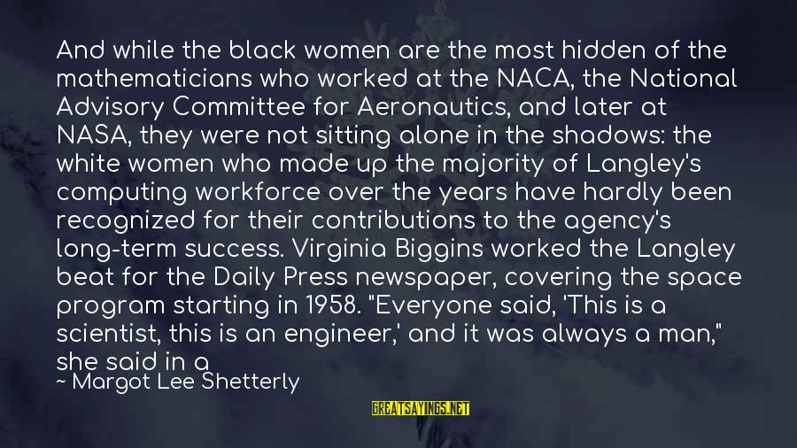 Toyal Sayings By Margot Lee Shetterly: And while the black women are the most hidden of the mathematicians who worked at