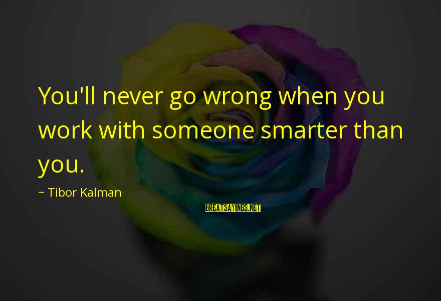 Toyal Sayings By Tibor Kalman: You'll never go wrong when you work with someone smarter than you.