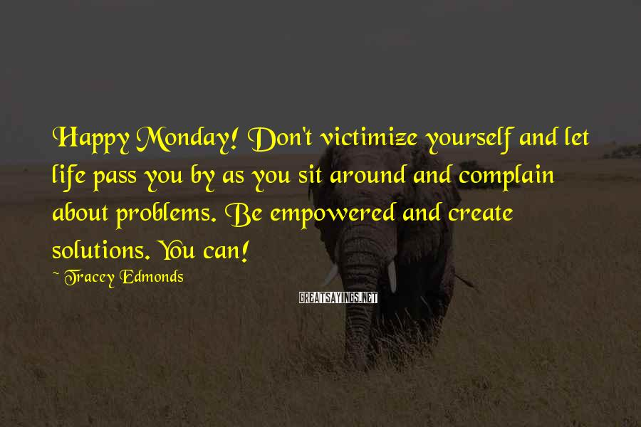 Tracey Edmonds Sayings: Happy Monday! Don't victimize yourself and let life pass you by as you sit around