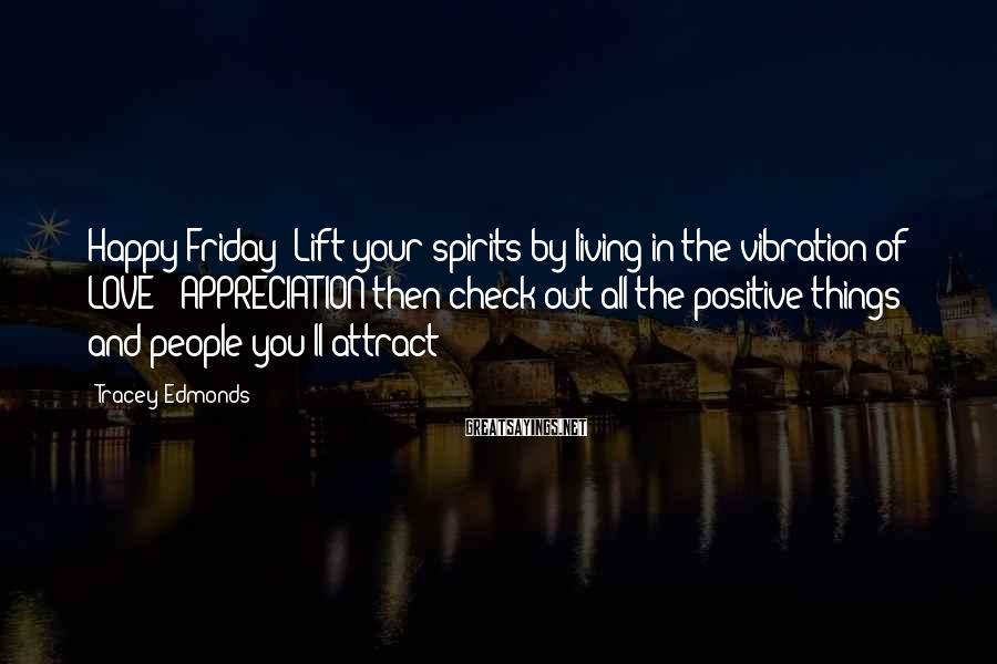 Tracey Edmonds Sayings: Happy Friday! Lift your spirits by living in the vibration of LOVE & APPRECIATION then