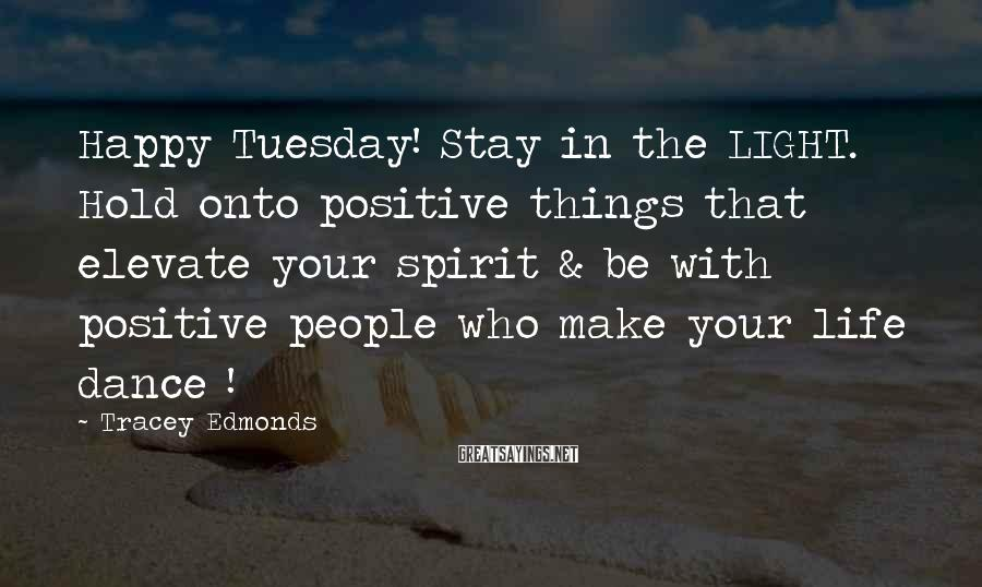 Tracey Edmonds Sayings: Happy Tuesday! Stay in the LIGHT. Hold onto positive things that elevate your spirit &