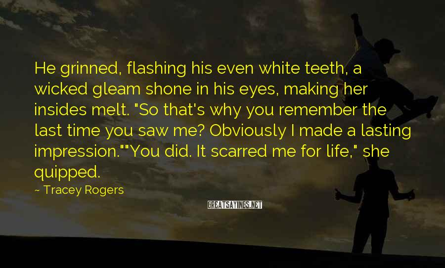 Tracey Rogers Sayings: He grinned, flashing his even white teeth, a wicked gleam shone in his eyes, making