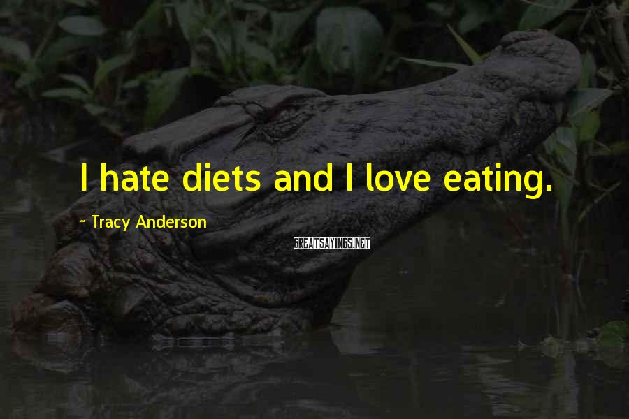 Tracy Anderson Sayings: I hate diets and I love eating.