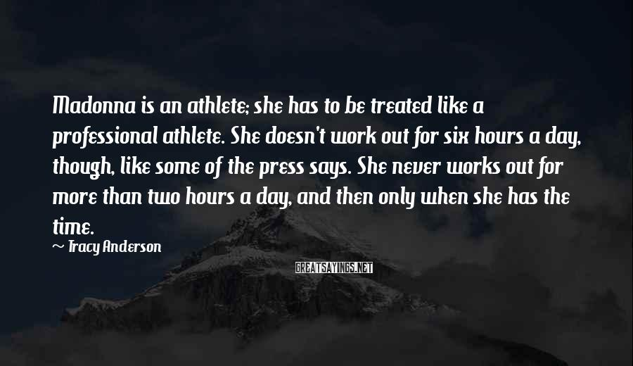 Tracy Anderson Sayings: Madonna is an athlete; she has to be treated like a professional athlete. She doesn't