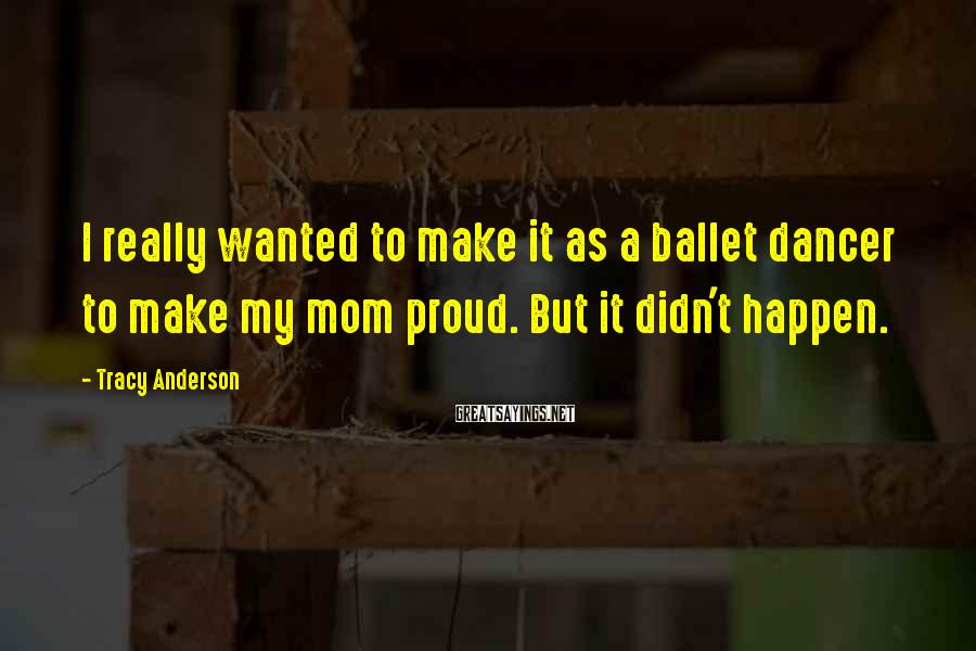 Tracy Anderson Sayings: I really wanted to make it as a ballet dancer to make my mom proud.