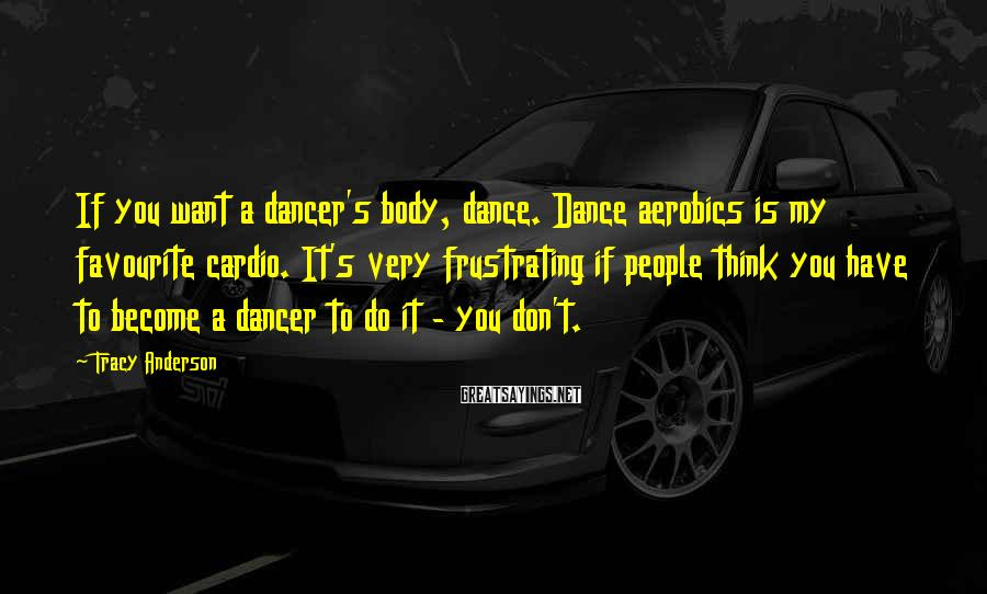 Tracy Anderson Sayings: If you want a dancer's body, dance. Dance aerobics is my favourite cardio. It's very