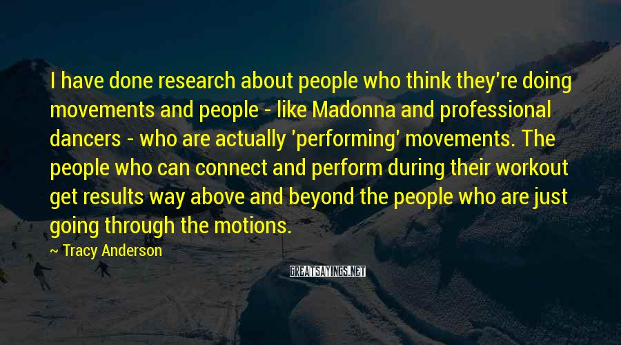 Tracy Anderson Sayings: I have done research about people who think they're doing movements and people - like