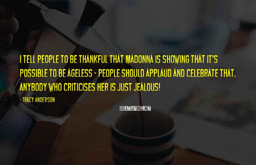 Tracy Anderson Sayings: I tell people to be thankful that Madonna is showing that it's possible to be