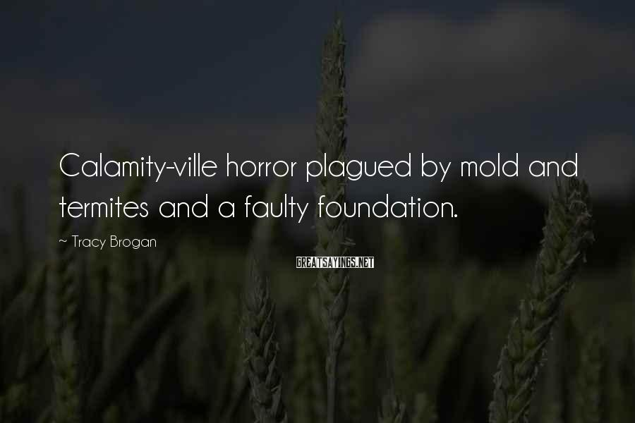 Tracy Brogan Sayings: Calamity-ville horror plagued by mold and termites and a faulty foundation.