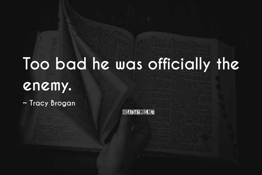 Tracy Brogan Sayings: Too bad he was officially the enemy.