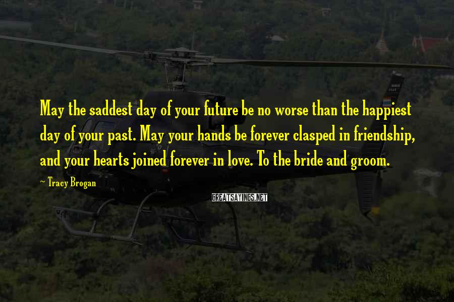 Tracy Brogan Sayings: May the saddest day of your future be no worse than the happiest day of