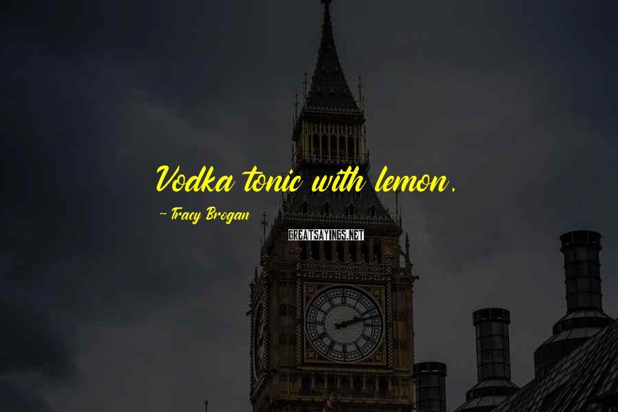 Tracy Brogan Sayings: Vodka tonic with lemon.